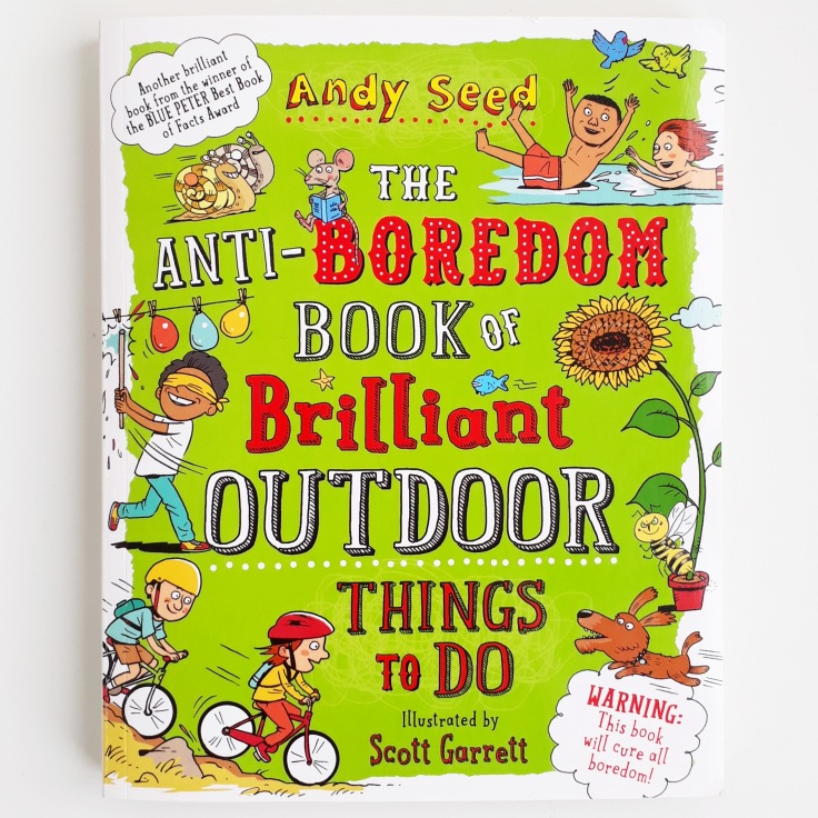 The Anti Boredom Book of Brilliant Outdoor Things To Do by Andy Seed and Scott Garrett Bloomsbury kids non fiction